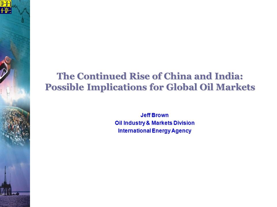 The Continued Rise of China and India: Possible Implications for Global Oil Markets Jeff Brown Oil Industry & Markets Division International Energy Ag