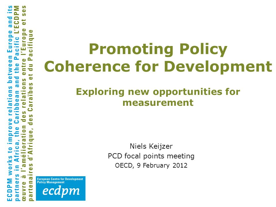 Niels Keijzer PCD focal points meeting OECD, 9 February 2012 Promoting Policy Coherence for Development Exploring new opportunities for measurement