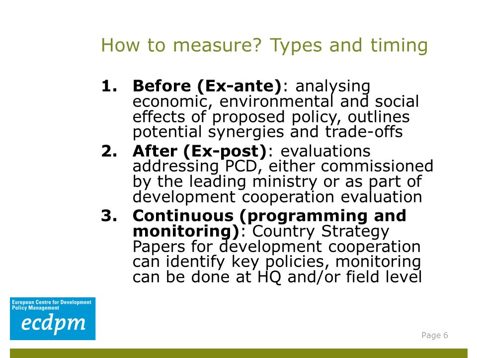 1.Before (Ex-ante): analysing economic, environmental and social effects of proposed policy, outlines potential synergies and trade-offs 2.After (Ex-post): evaluations addressing PCD, either commissioned by the leading ministry or as part of development cooperation evaluation 3.Continuous (programming and monitoring): Country Strategy Papers for development cooperation can identify key policies, monitoring can be done at HQ and/or field level How to measure.