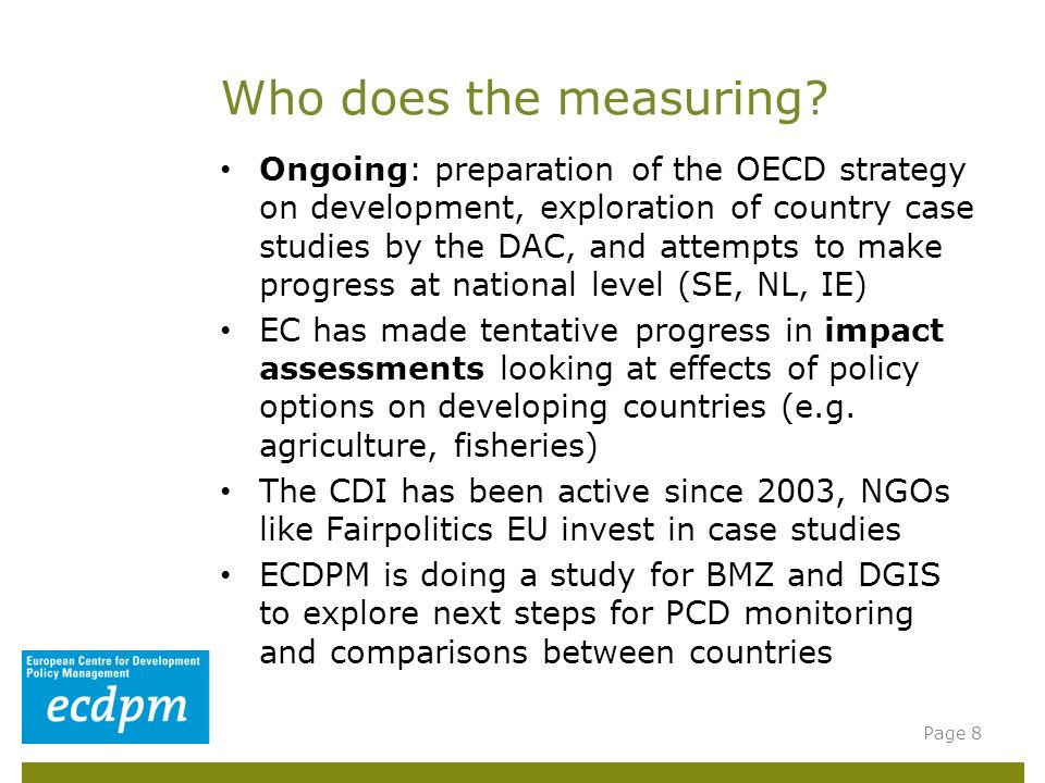 Ongoing: preparation of the OECD strategy on development, exploration of country case studies by the DAC, and attempts to make progress at national level (SE, NL, IE) EC has made tentative progress in impact assessments looking at effects of policy options on developing countries (e.g.