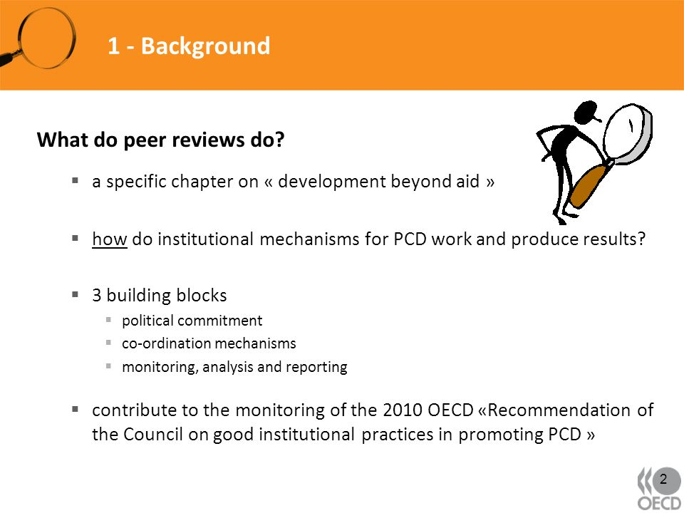 1 - Background What do peer reviews do? a specific chapter on « development beyond aid » how do institutional mechanisms for PCD work and produce resu