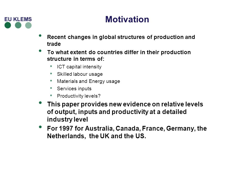 Motivation Recent changes in global structures of production and trade To what extent do countries differ in their production structure in terms of: ICT capital intensity Skilled labour usage Materials and Energy usage Services inputs Productivity levels.