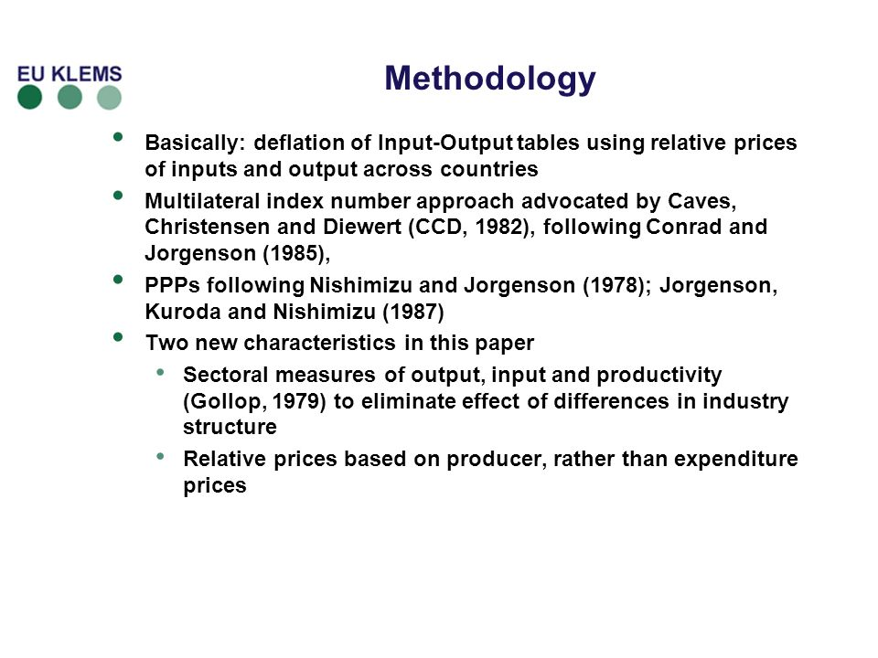 Methodology Basically: deflation of Input-Output tables using relative prices of inputs and output across countries Multilateral index number approach advocated by Caves, Christensen and Diewert (CCD, 1982), following Conrad and Jorgenson (1985), PPPs following Nishimizu and Jorgenson (1978); Jorgenson, Kuroda and Nishimizu (1987) Two new characteristics in this paper Sectoral measures of output, input and productivity (Gollop, 1979) to eliminate effect of differences in industry structure Relative prices based on producer, rather than expenditure prices