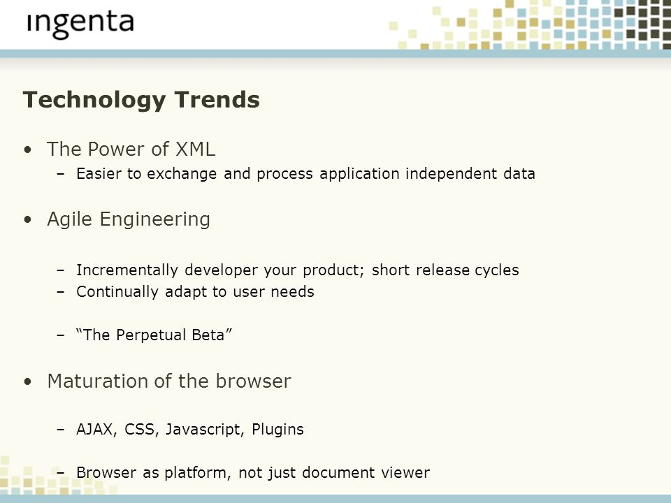 Technology Trends The Power of XML –Easier to exchange and process application independent data Agile Engineering –Incrementally developer your product; short release cycles –Continually adapt to user needs –The Perpetual Beta Maturation of the browser –AJAX, CSS, Javascript, Plugins –Browser as platform, not just document viewer