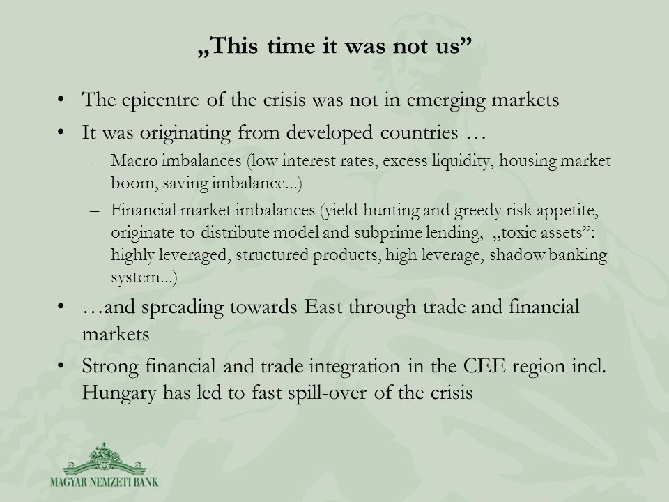 This time it was not us The epicentre of the crisis was not in emerging markets It was originating from developed countries … –Macro imbalances (low interest rates, excess liquidity, housing market boom, saving imbalance...) –Financial market imbalances (yield hunting and greedy risk appetite, originate-to-distribute model and subprime lending, toxic assets: highly leveraged, structured products, high leverage, shadow banking system...) …and spreading towards East through trade and financial markets Strong financial and trade integration in the CEE region incl.