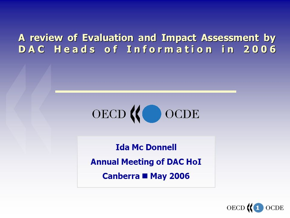 1 A review of Evaluation and Impact Assessment by DAC Heads of Information in 2006 Ida Mc Donnell Annual Meeting of DAC HoI Canberra May 2006