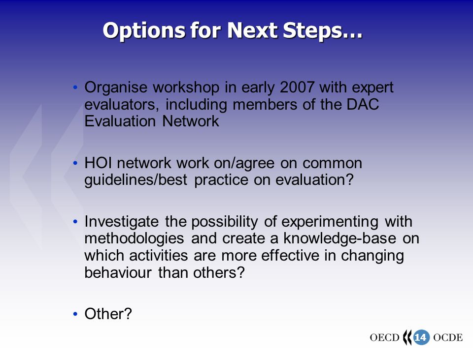 14 Options for Next Steps… Organise workshop in early 2007 with expert evaluators, including members of the DAC Evaluation Network HOI network work on/agree on common guidelines/best practice on evaluation.