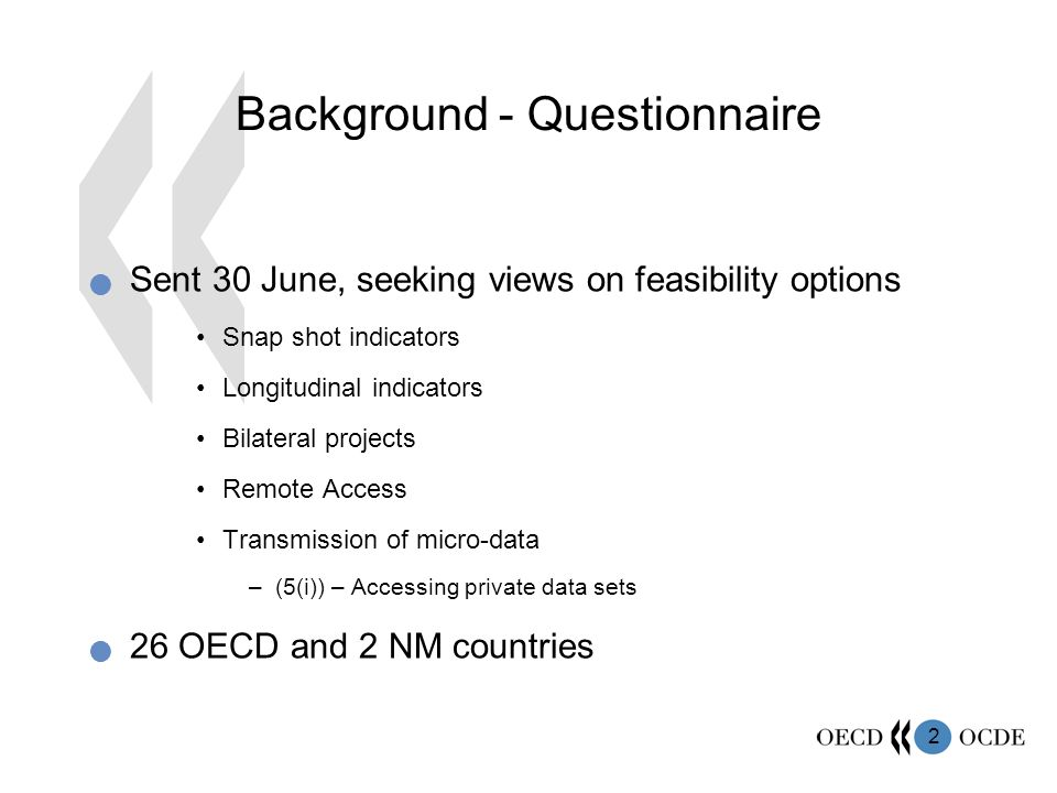 2 Background - Questionnaire Sent 30 June, seeking views on feasibility options Snap shot indicators Longitudinal indicators Bilateral projects Remote Access Transmission of micro-data –(5(i)) – Accessing private data sets 26 OECD and 2 NM countries