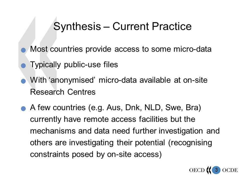 3 Synthesis – Current Practice Most countries provide access to some micro-data Typically public-use files With anonymised micro-data available at on-site Research Centres A few countries (e.g.