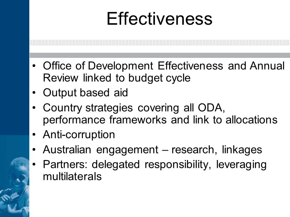 Effectiveness Office of Development Effectiveness and Annual Review linked to budget cycle Output based aid Country strategies covering all ODA, perfo