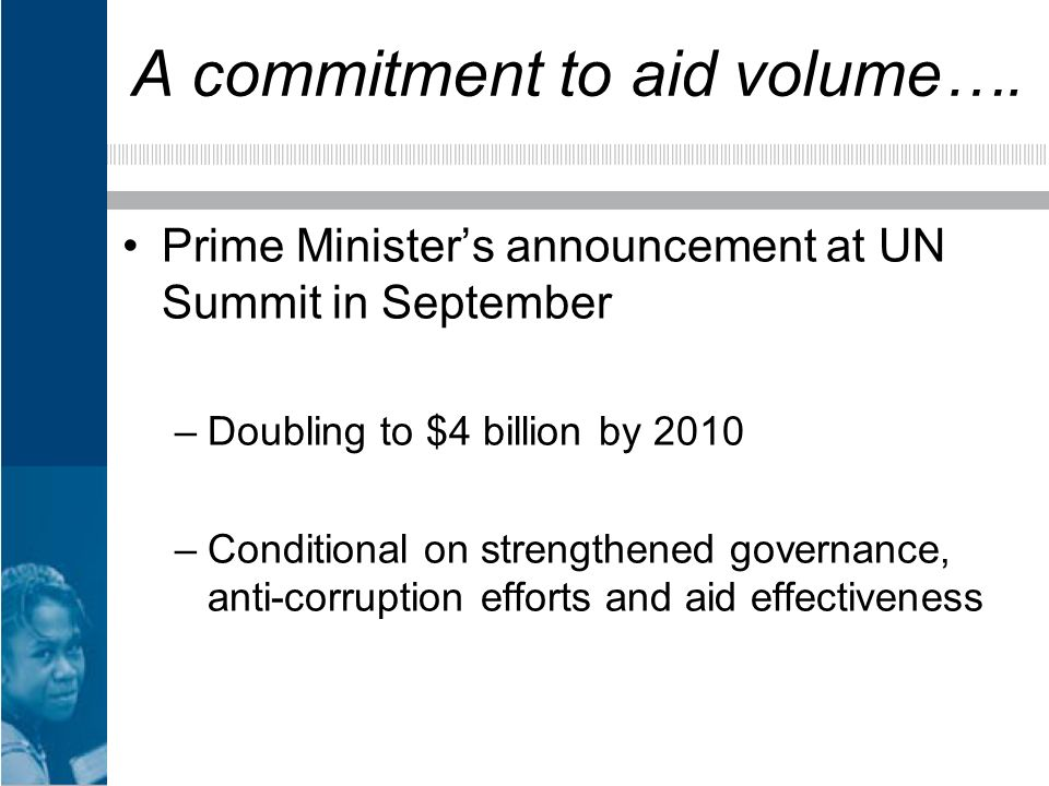 A commitment to aid volume…. Prime Ministers announcement at UN Summit in September –Doubling to $4 billion by 2010 –Conditional on strengthened gover