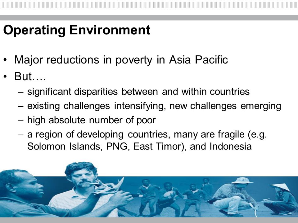 Operating Environment Major reductions in poverty in Asia Pacific But…. –significant disparities between and within countries –existing challenges int