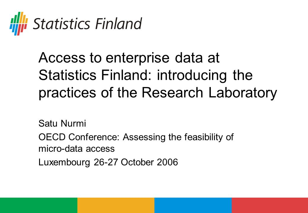 Access to enterprise data at Statistics Finland: introducing the practices of the Research Laboratory Satu Nurmi OECD Conference: Assessing the feasibility of micro-data access Luxembourg October 2006
