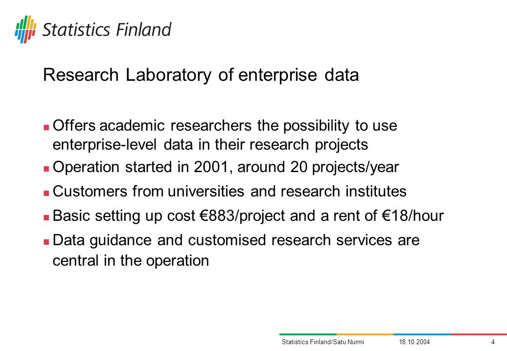 18.10.20044Statistics Finland/Satu Nurmi Research Laboratory of enterprise data Offers academic researchers the possibility to use enterprise-level data in their research projects Operation started in 2001, around 20 projects/year Customers from universities and research institutes Basic setting up cost 883/project and a rent of 18/hour Data guidance and customised research services are central in the operation