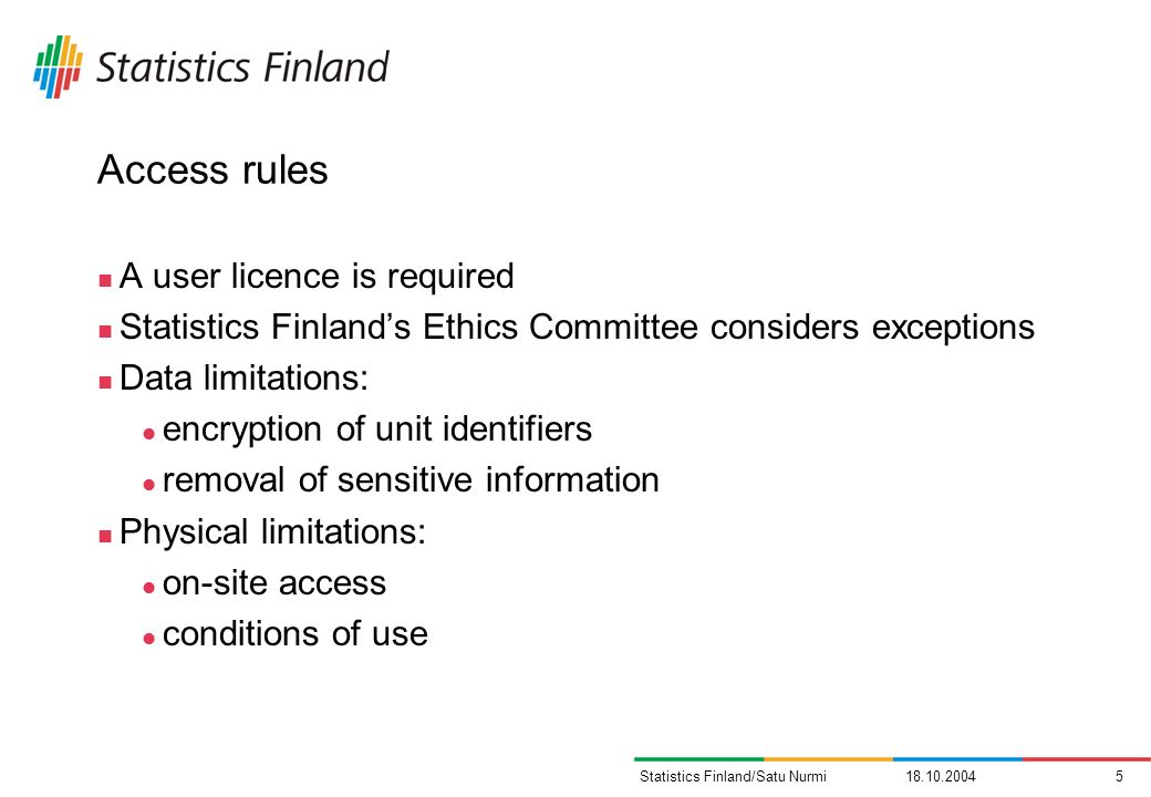 Statistics Finland/Satu Nurmi Access rules A user licence is required Statistics Finlands Ethics Committee considers exceptions Data limitations: encryption of unit identifiers removal of sensitive information Physical limitations: on-site access conditions of use