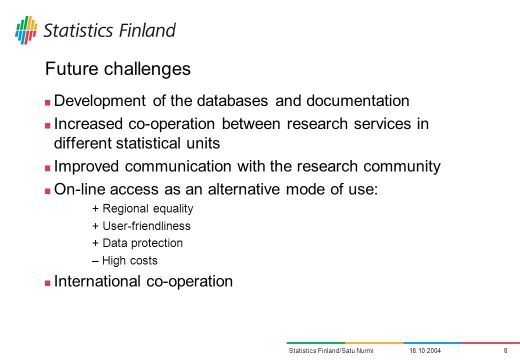 Statistics Finland/Satu Nurmi Future challenges Development of the databases and documentation Increased co-operation between research services in different statistical units Improved communication with the research community On-line access as an alternative mode of use: + Regional equality + User-friendliness + Data protection – High costs International co-operation