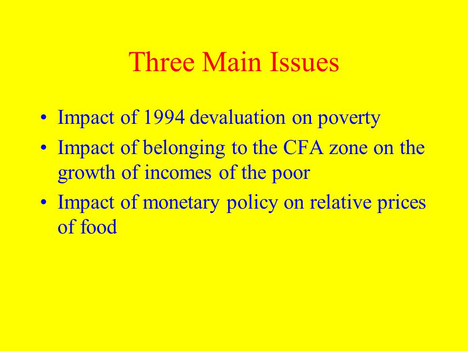 Three Main Issues Impact of 1994 devaluation on poverty Impact of belonging to the CFA zone on the growth of incomes of the poor Impact of monetary po