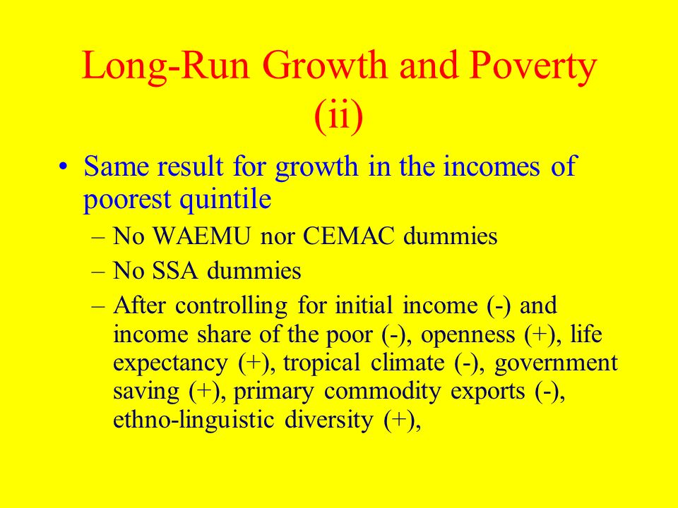 Long-Run Growth and Poverty (ii) Same result for growth in the incomes of poorest quintile –No WAEMU nor CEMAC dummies –No SSA dummies –After controll