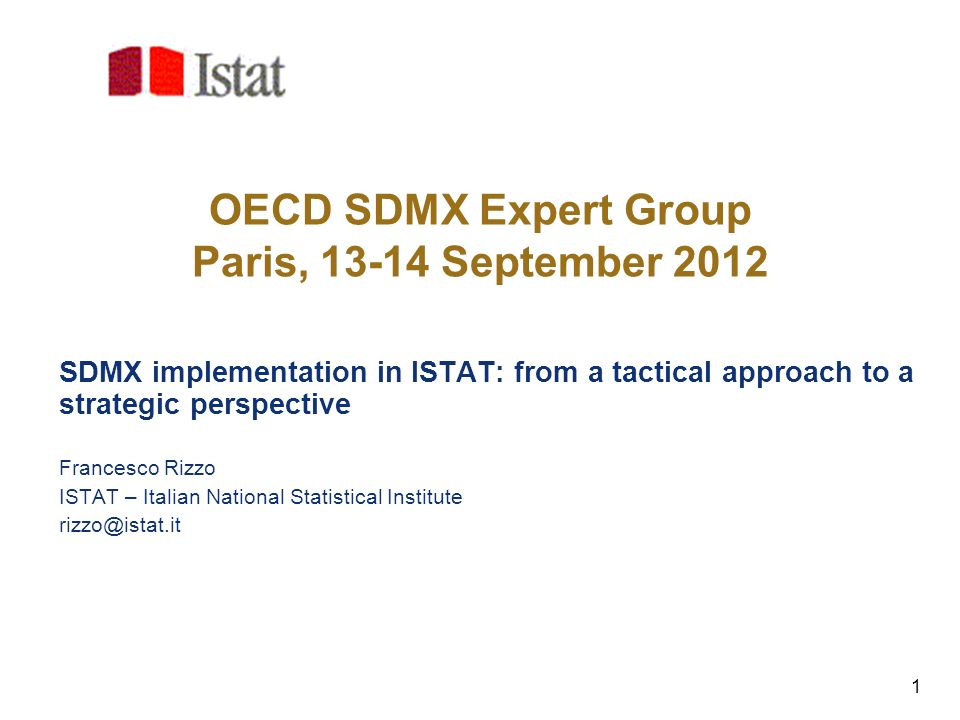 1 OECD SDMX Expert Group Paris, 13-14 September 2012 SDMX implementation in ISTAT: from a tactical approach to a strategic perspective Francesco Rizzo