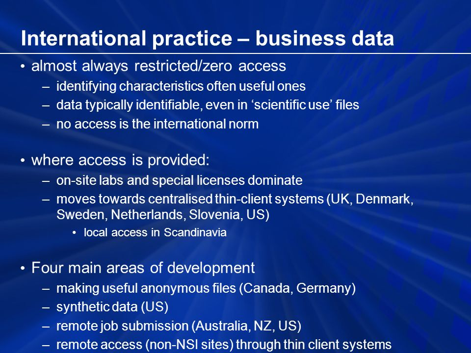 International practice – business data almost always restricted/zero access –identifying characteristics often useful ones –data typically identifiable, even in scientific use files –no access is the international norm where access is provided: –on-site labs and special licenses dominate –moves towards centralised thin-client systems (UK, Denmark, Sweden, Netherlands, Slovenia, US) local access in Scandinavia Four main areas of development –making useful anonymous files (Canada, Germany) –synthetic data (US) –remote job submission (Australia, NZ, US) –remote access (non-NSI sites) through thin client systems