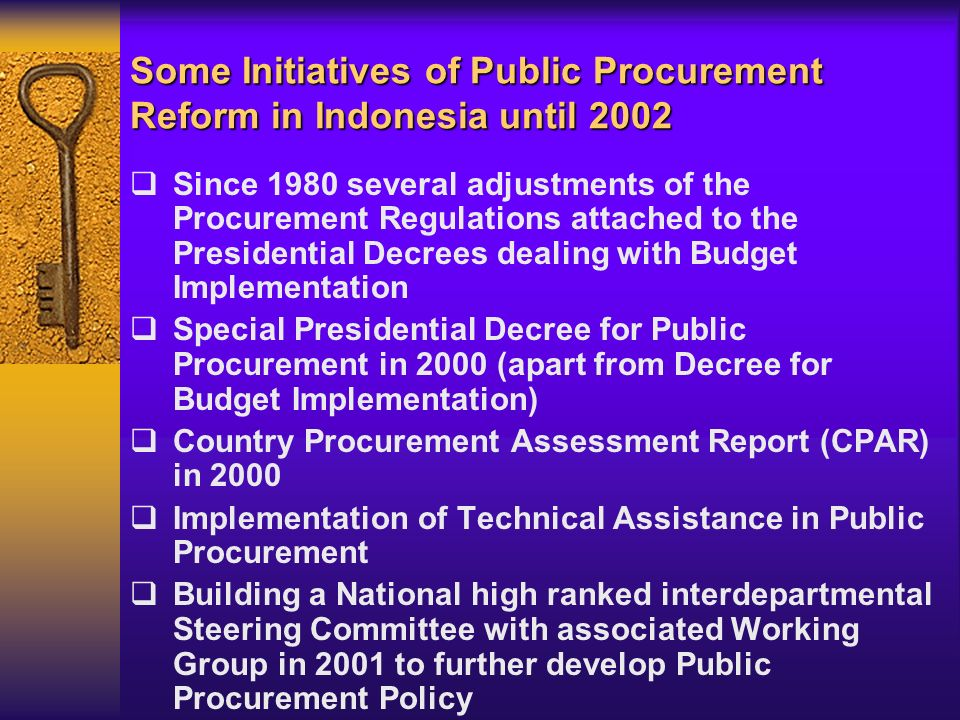 Since 1980 several adjustments of the Procurement Regulations attached to the Presidential Decrees dealing with Budget Implementation Special Presidential Decree for Public Procurement in 2000 (apart from Decree for Budget Implementation) Country Procurement Assessment Report (CPAR) in 2000 Implementation of Technical Assistance in Public Procurement Building a National high ranked interdepartmental Steering Committee with associated Working Group in 2001 to further develop Public Procurement Policy Some Initiatives of Public Procurement Reform in Indonesia until 2002