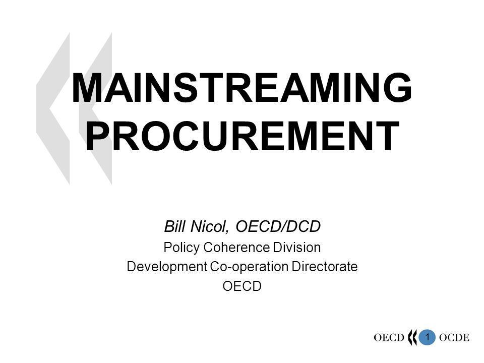 1 MAINSTREAMING PROCUREMENT Bill Nicol, OECD/DCD Policy Coherence Division Development Co-operation Directorate OECD