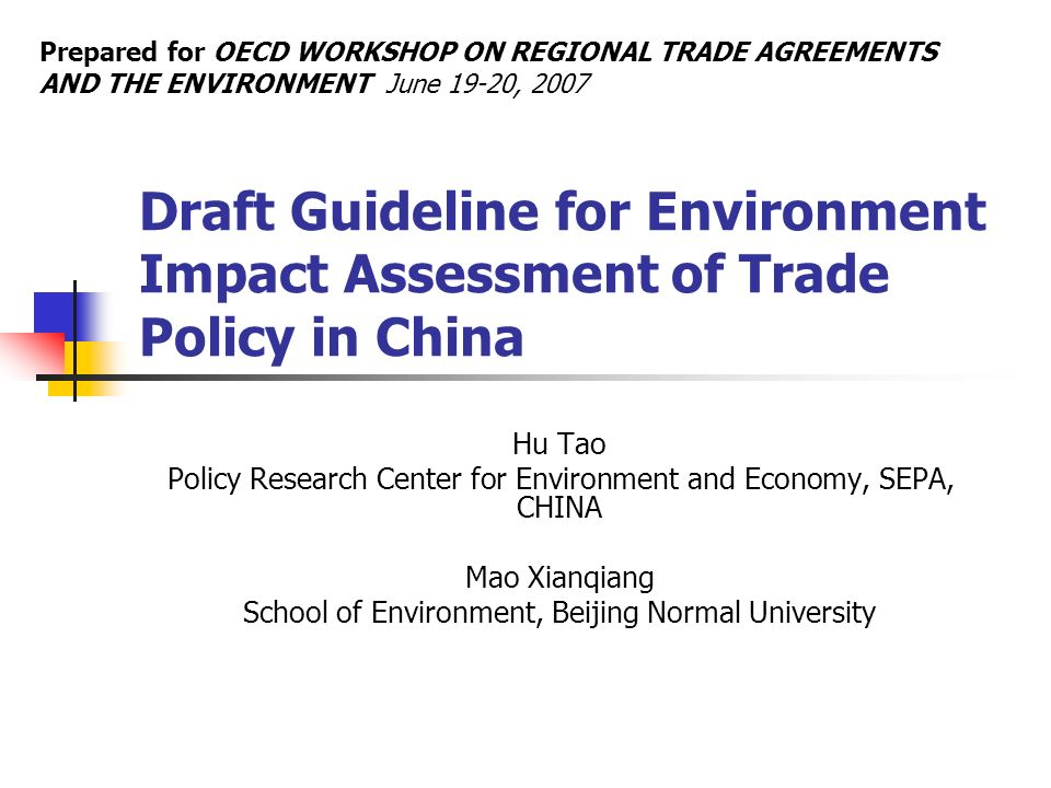 Draft Guideline for Environment Impact Assessment of Trade Policy in China Hu Tao Policy Research Center for Environment and Economy, SEPA, CHINA Mao Xianqiang School of Environment, Beijing Normal University Prepared for OECD WORKSHOP ON REGIONAL TRADE AGREEMENTS AND THE ENVIRONMENT June 19-20, 2007