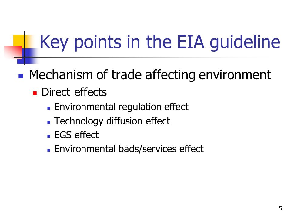 5 Key points in the EIA guideline Mechanism of trade affecting environment Direct effects Environmental regulation effect Technology diffusion effect EGS effect Environmental bads/services effect