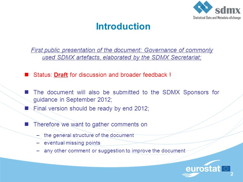 2 Introduction First public presentation of the document: Governance of commonly used SDMX artefacts, elaborated by the SDMX Secretariat; Status: Draft for discussion and broader feedback .