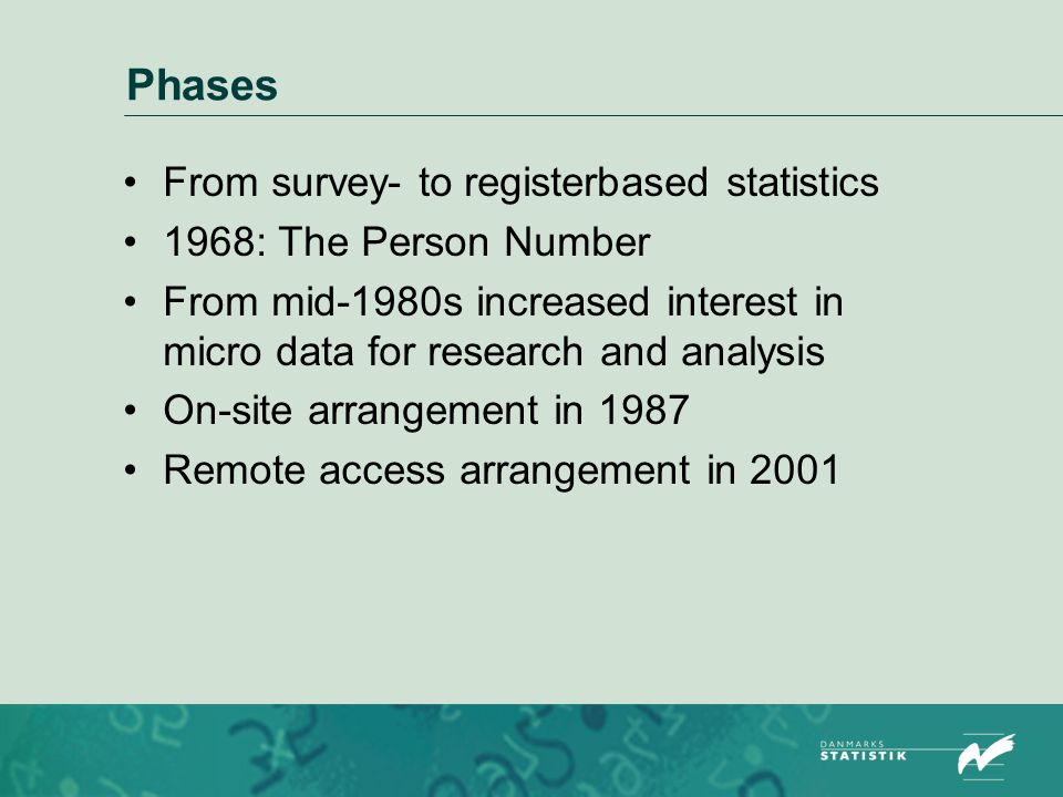 Phases From survey- to registerbased statistics 1968: The Person Number From mid-1980s increased interest in micro data for research and analysis On-site arrangement in 1987 Remote access arrangement in 2001