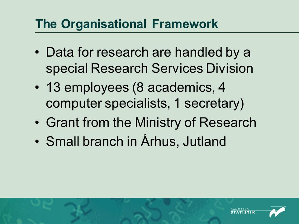The Organisational Framework Data for research are handled by a special Research Services Division 13 employees (8 academics, 4 computer specialists, 1 secretary) Grant from the Ministry of Research Small branch in Århus, Jutland