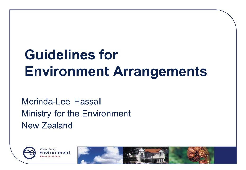 Guidelines for Environment Arrangements Merinda-Lee Hassall Ministry for the Environment New Zealand
