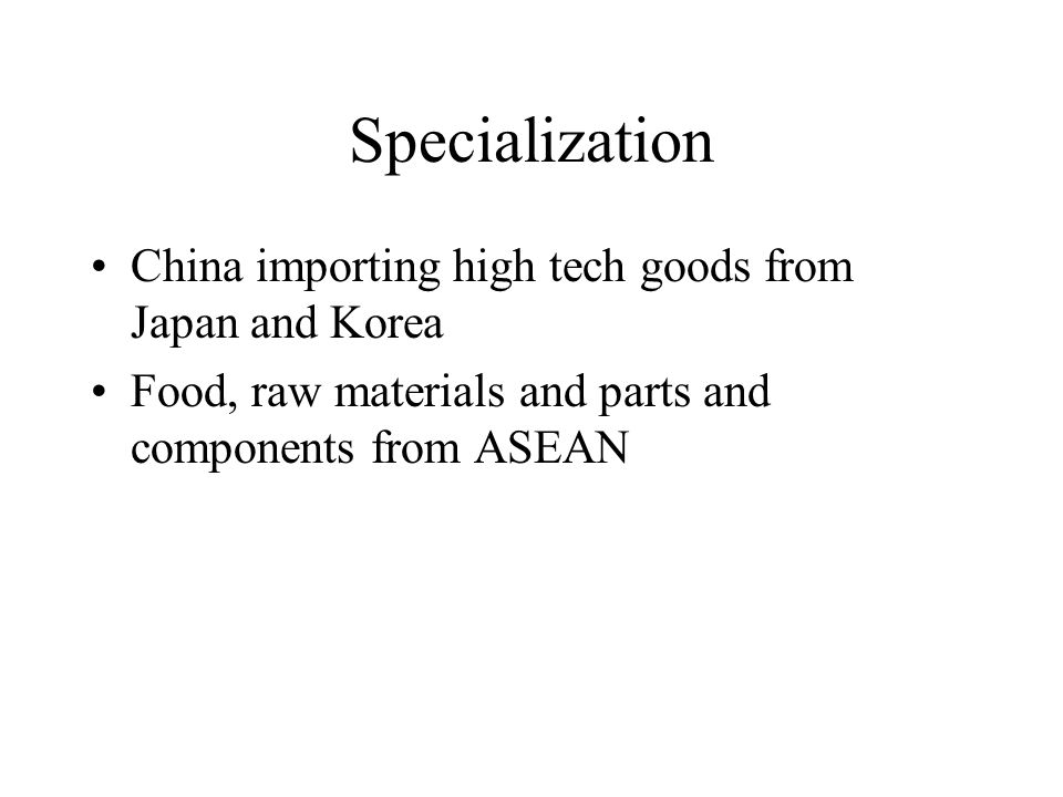 Specialization China importing high tech goods from Japan and Korea Food, raw materials and parts and components from ASEAN