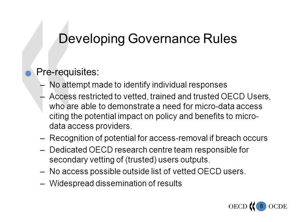 6 Developing Governance Rules Pre-requisites: –No attempt made to identify individual responses –Access restricted to vetted, trained and trusted OECD Users, who are able to demonstrate a need for micro-data access citing the potential impact on policy and benefits to micro- data access providers.