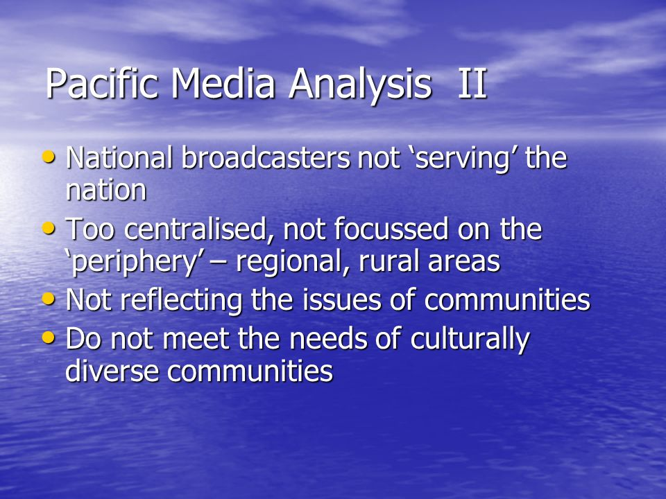 Pacific Media Analysis II National broadcasters not serving the nation National broadcasters not serving the nation Too centralised, not focussed on the periphery – regional, rural areas Too centralised, not focussed on the periphery – regional, rural areas Not reflecting the issues of communities Not reflecting the issues of communities Do not meet the needs of culturally diverse communities Do not meet the needs of culturally diverse communities