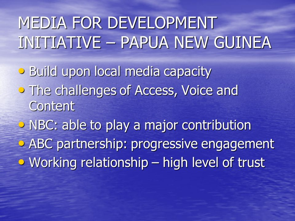 MEDIA FOR DEVELOPMENT INITIATIVE – PAPUA NEW GUINEA Build upon local media capacity Build upon local media capacity The challenges of Access, Voice and Content The challenges of Access, Voice and Content NBC: able to play a major contribution NBC: able to play a major contribution ABC partnership: progressive engagement ABC partnership: progressive engagement Working relationship – high level of trust Working relationship – high level of trust