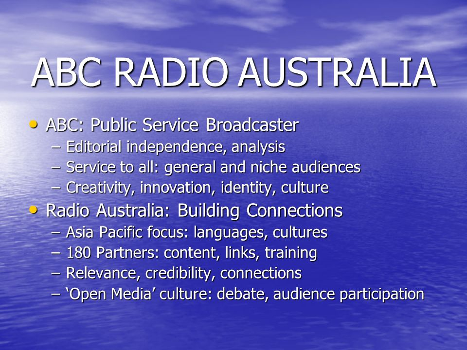 ABC RADIO AUSTRALIA ABC: Public Service Broadcaster ABC: Public Service Broadcaster –Editorial independence, analysis –Service to all: general and niche audiences –Creativity, innovation, identity, culture Radio Australia: Building Connections Radio Australia: Building Connections –Asia Pacific focus: languages, cultures –180 Partners: content, links, training –Relevance, credibility, connections –Open Media culture: debate, audience participation
