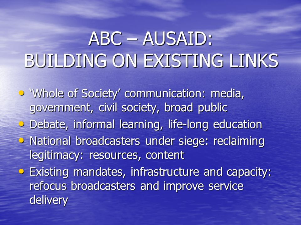 ABC – AUSAID: BUILDING ON EXISTING LINKS Whole of Society communication: media, government, civil society, broad public Whole of Society communication: media, government, civil society, broad public Debate, informal learning, life-long education Debate, informal learning, life-long education National broadcasters under siege: reclaiming legitimacy: resources, content National broadcasters under siege: reclaiming legitimacy: resources, content Existing mandates, infrastructure and capacity: refocus broadcasters and improve service delivery Existing mandates, infrastructure and capacity: refocus broadcasters and improve service delivery