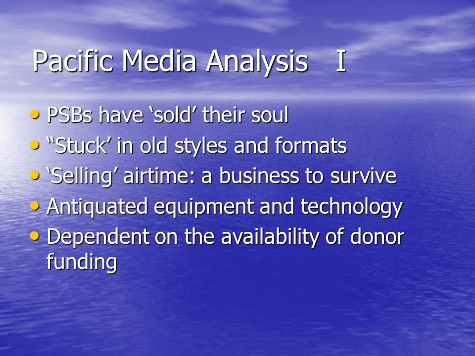 Pacific Media Analysis I PSBs have sold their soul PSBs have sold their soul Stuck in old styles and formats Stuck in old styles and formats Selling airtime: a business to survive Selling airtime: a business to survive Antiquated equipment and technology Antiquated equipment and technology Dependent on the availability of donor funding Dependent on the availability of donor funding
