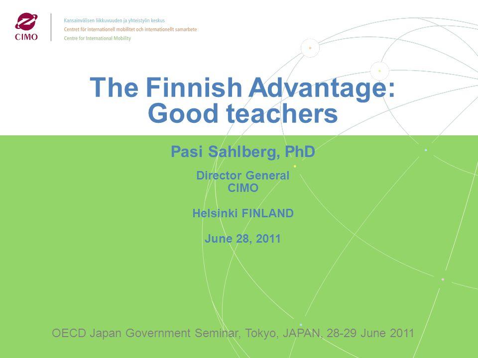 The Finnish Advantage: Good teachers Pasi Sahlberg, PhD Director General CIMO Helsinki FINLAND June 28, 2011 OECD Japan Government Seminar, Tokyo, JAPAN, 28-29 June 2011