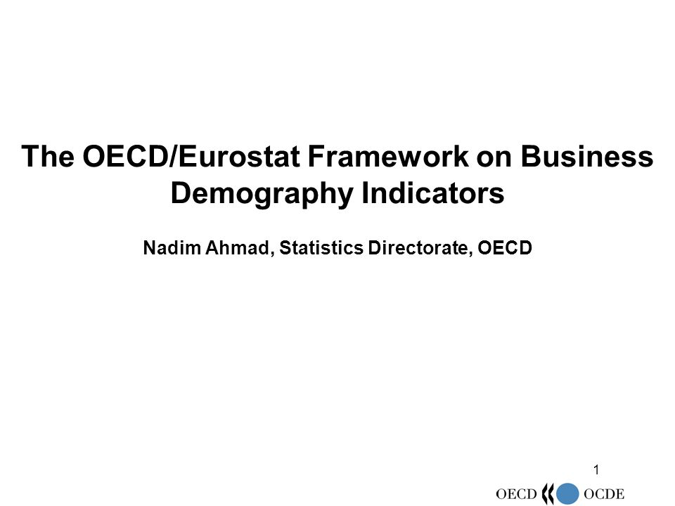 1 The OECD/Eurostat Framework on Business Demography Indicators Nadim Ahmad, Statistics Directorate, OECD
