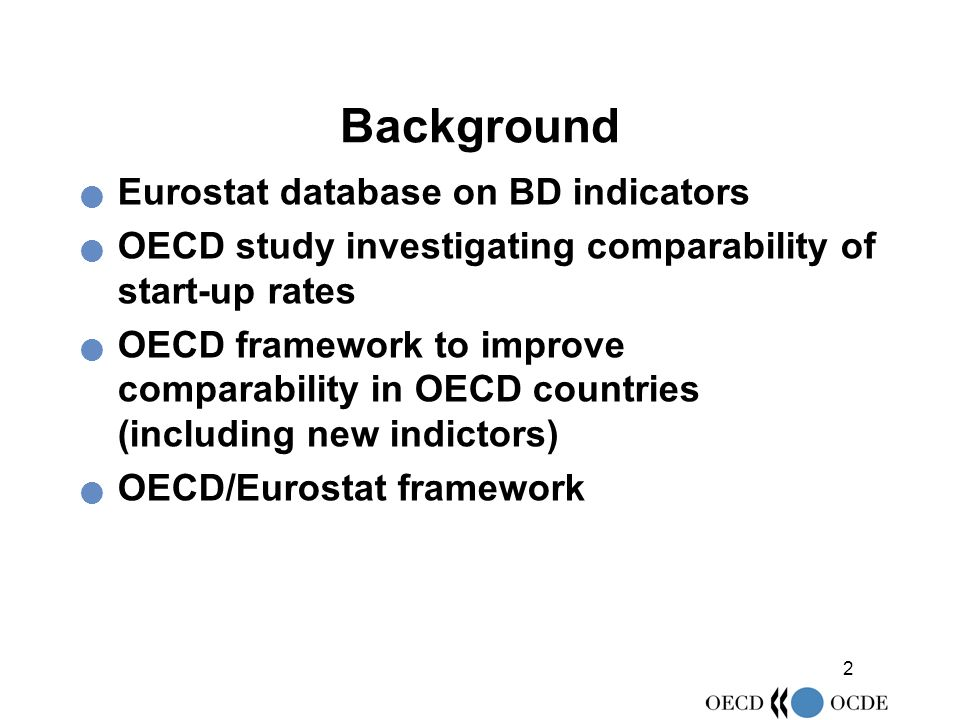 2 Background Eurostat database on BD indicators OECD study investigating comparability of start-up rates OECD framework to improve comparability in OECD countries (including new indictors) OECD/Eurostat framework