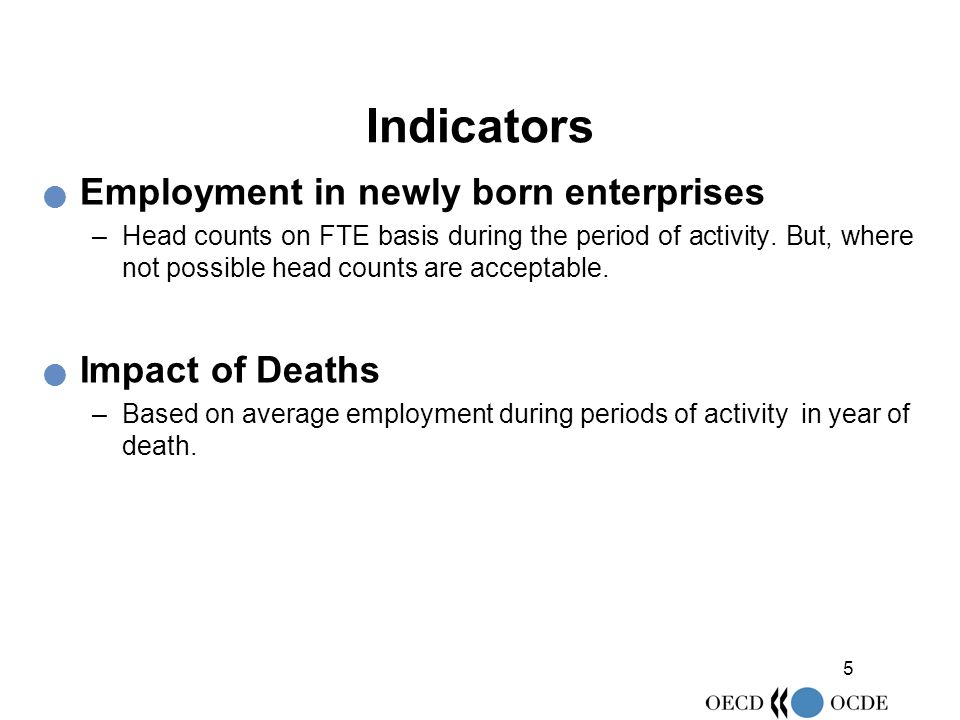 5 Indicators Employment in newly born enterprises –Head counts on FTE basis during the period of activity. But, where not possible head counts are acc