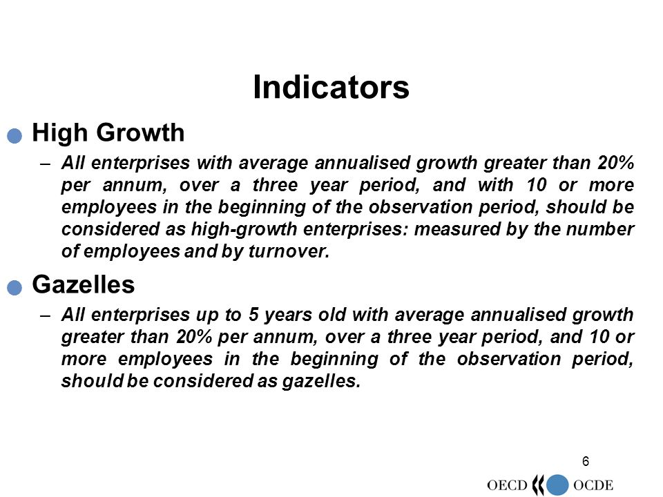 6 Indicators High Growth –All enterprises with average annualised growth greater than 20% per annum, over a three year period, and with 10 or more employees in the beginning of the observation period, should be considered as high-growth enterprises: measured by the number of employees and by turnover.