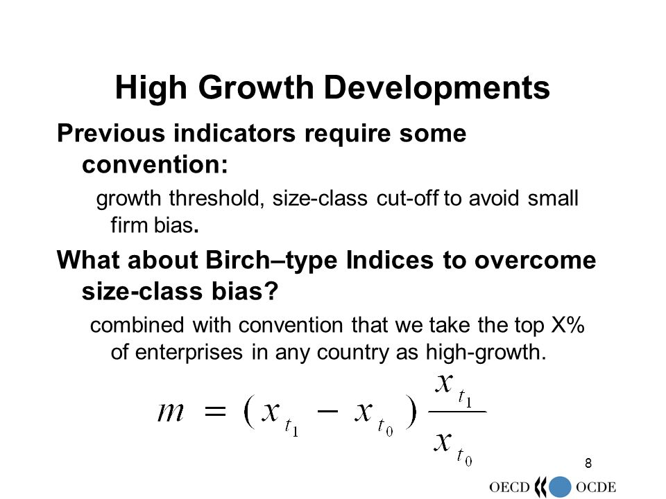 8 High Growth Developments Previous indicators require some convention: growth threshold, size-class cut-off to avoid small firm bias.