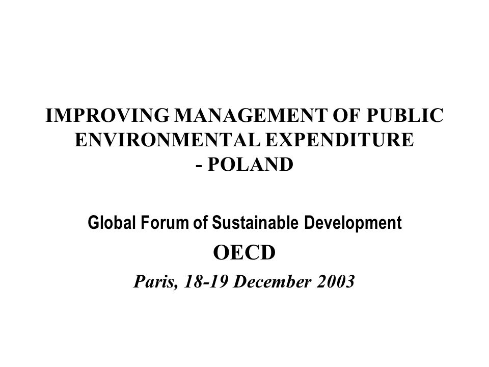 IMPROVING MANAGEMENT OF PUBLIC ENVIRONMENTAL EXPENDITURE - POLAND Global Forum of Sustainable Development OECD Paris, 18-19 December 2003