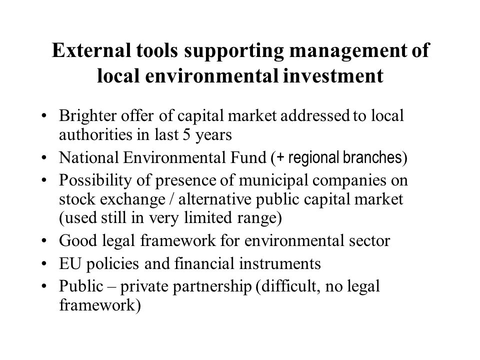 External tools supporting management of local environmental investment Brighter offer of capital market addressed to local authorities in last 5 years National Environmental Fund ( + regional branches ) Possibility of presence of municipal companies on stock exchange / alternative public capital market (used still in very limited range) Good legal framework for environmental sector EU policies and financial instruments Public – private partnership (difficult, no legal framework)