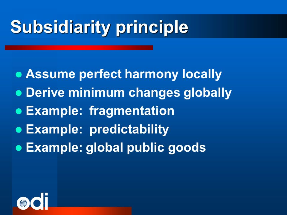 Subsidiarity principle Assume perfect harmony locally Derive minimum changes globally Example: fragmentation Example: predictability Example: global public goods