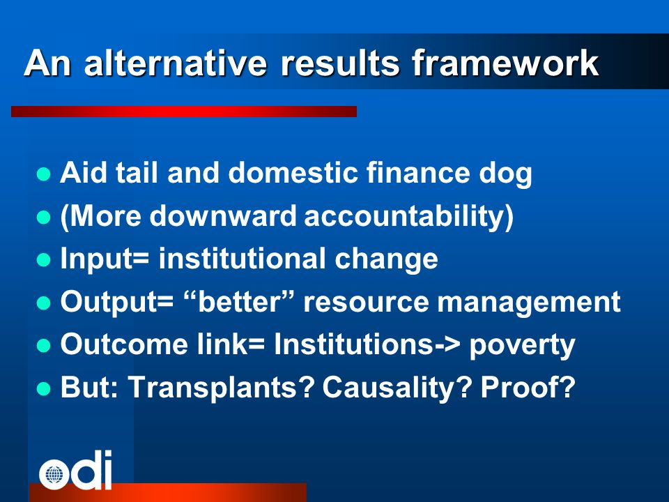 An alternative results framework Aid tail and domestic finance dog (More downward accountability) Input= institutional change Output= better resource management Outcome link= Institutions-> poverty But: Transplants.