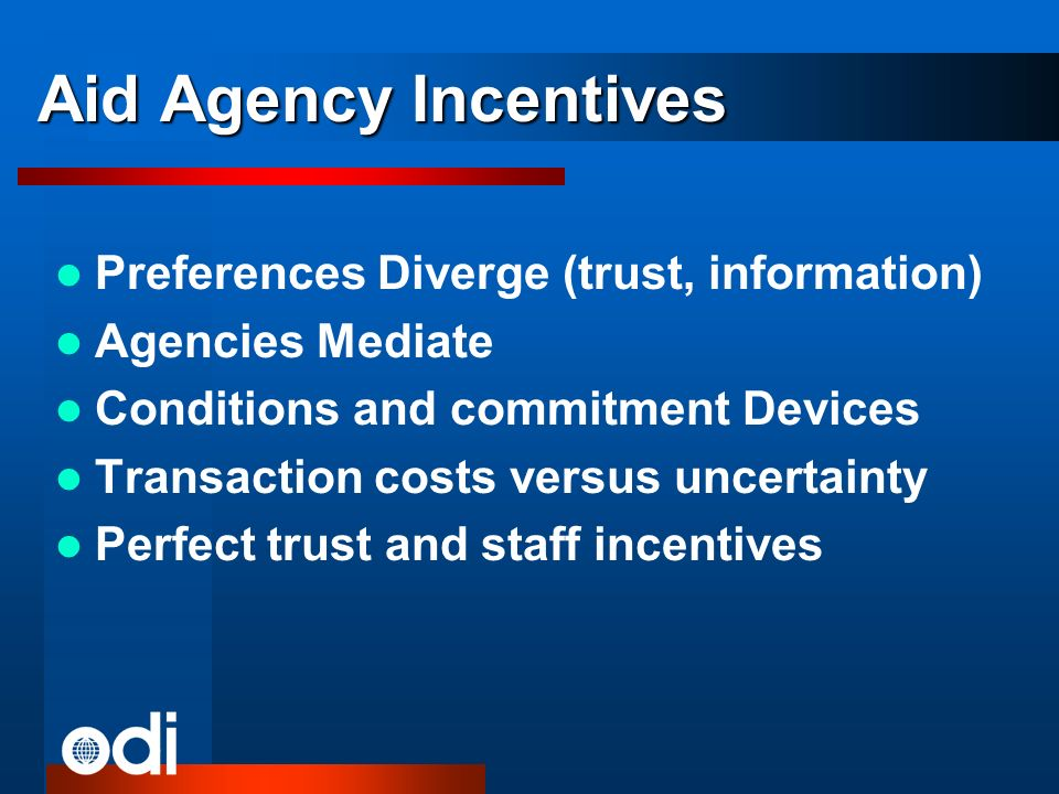 Aid Agency Incentives Preferences Diverge (trust, information) Agencies Mediate Conditions and commitment Devices Transaction costs versus uncertainty Perfect trust and staff incentives